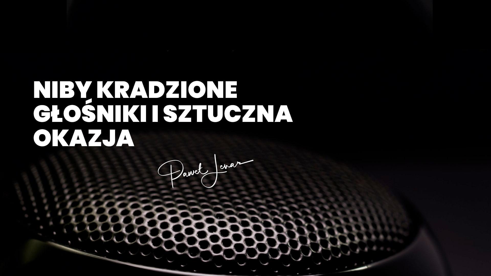 Niby kradzione głośniki i sztuczna okazja - Paweł Lenar Blog